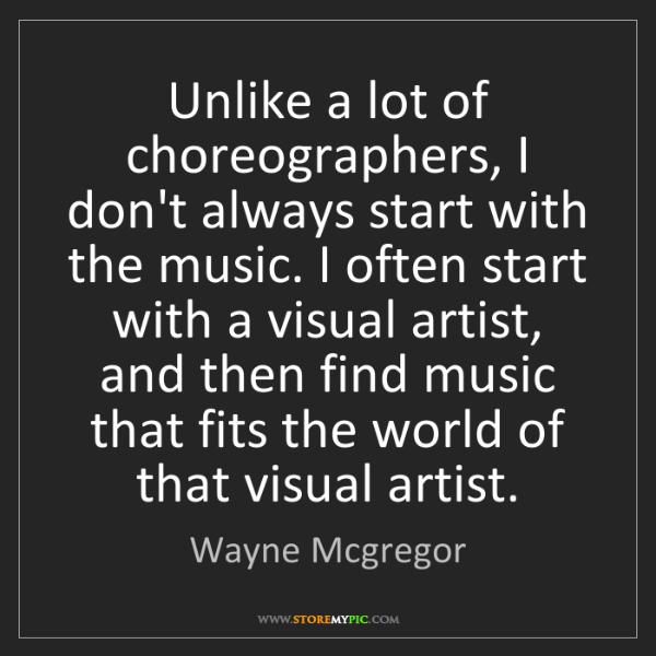 Wayne Mcgregor: Unlike a lot of choreographers, I don't always start...
