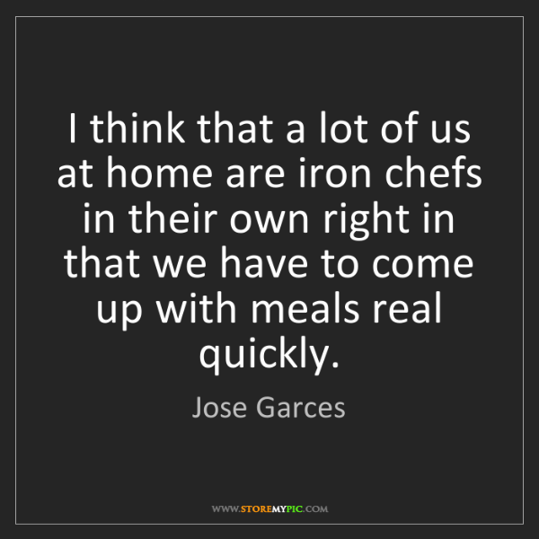 Jose Garces: I think that a lot of us at home are iron chefs in their...