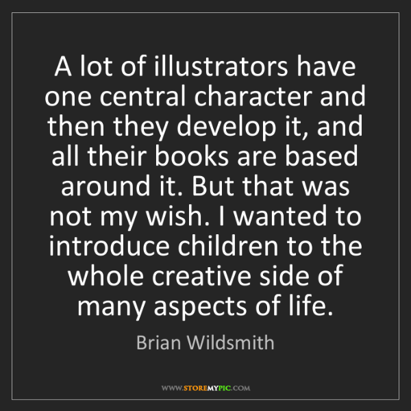 Brian Wildsmith: A lot of illustrators have one central character and...