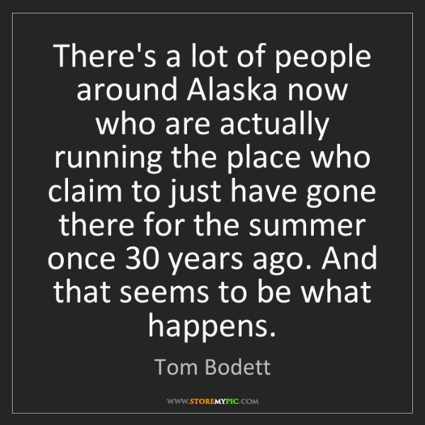 Tom Bodett: There's a lot of people around Alaska now who are actually...
