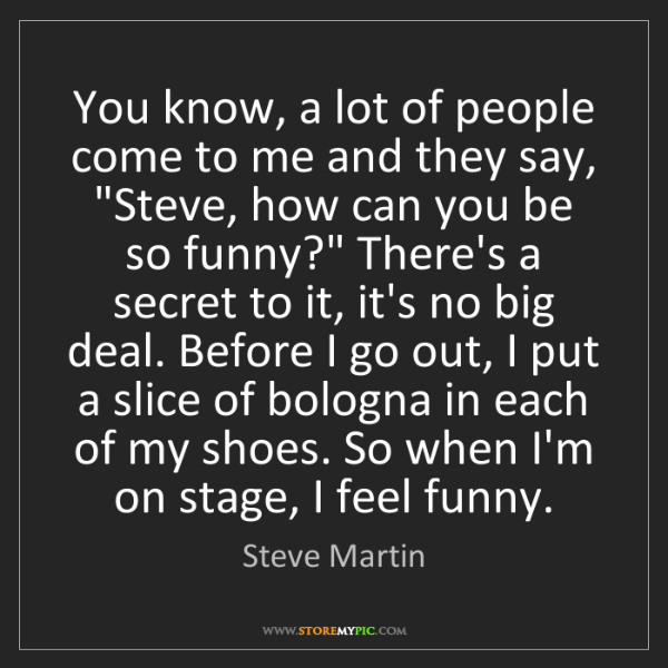 "Steve Martin: You know, a lot of people come to me and they say, ""Steve,..."