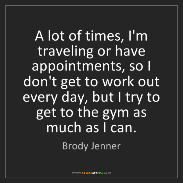 Brody Jenner: A lot of times, I'm traveling or have appointments, so...