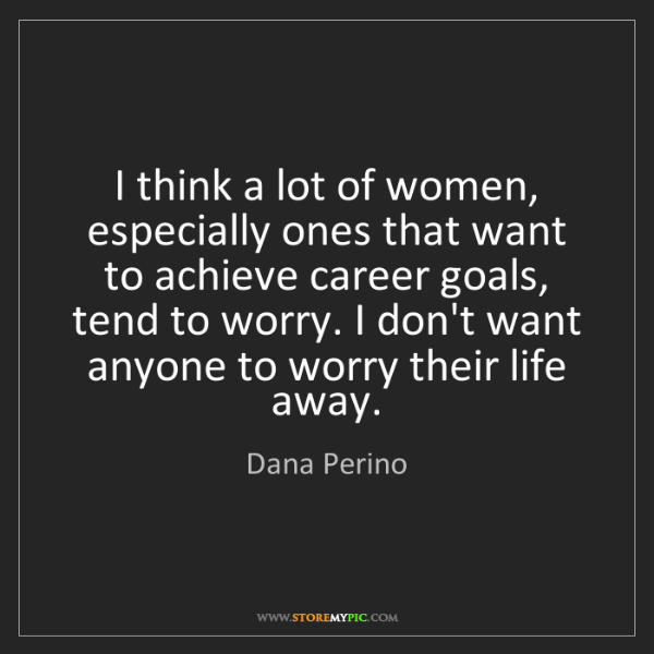 Dana Perino: I think a lot of women, especially ones that want to...