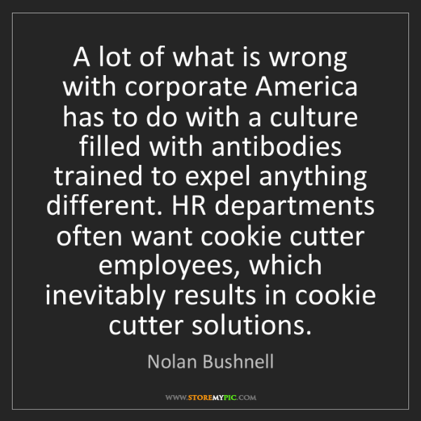 Nolan Bushnell: A lot of what is wrong with corporate America has to...