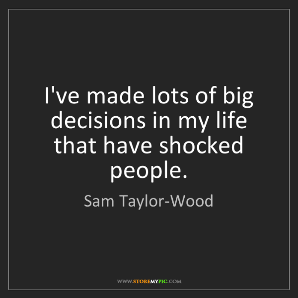 Sam Taylor-Wood: I've made lots of big decisions in my life that have...
