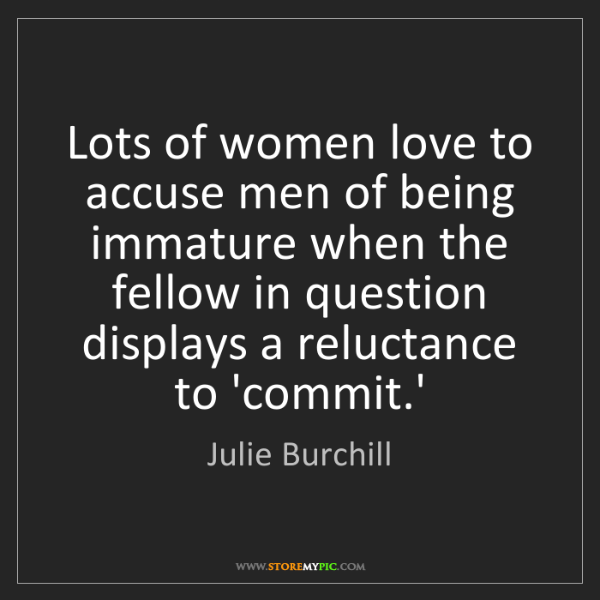 Julie Burchill: Lots of women love to accuse men of being immature when...