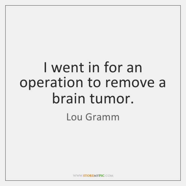 I went in for an operation to remove a brain tumor.