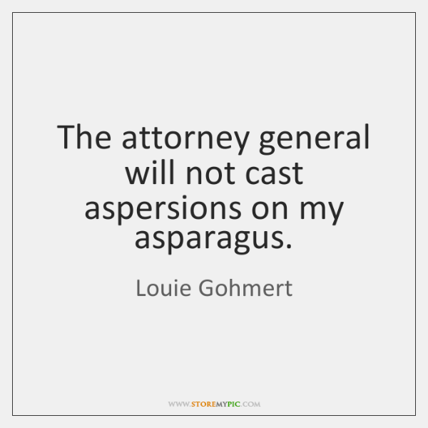 The attorney general will not cast aspersions on my asparagus.