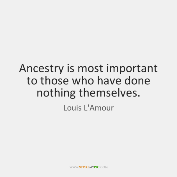 Ancestry is most important to those who have done nothing themselves.