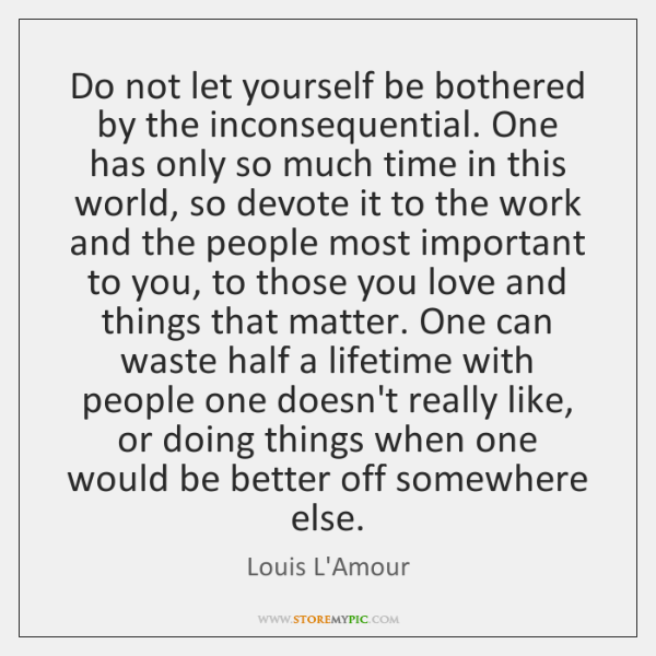 Do not let yourself be bothered by the inconsequential. One has only ...