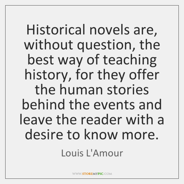 Historical novels are, without question, the best way of teaching history, for ...