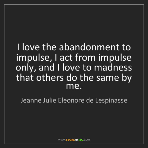 Jeanne Julie Eleonore de Lespinasse: I love the abandonment to impulse, I act from impulse...