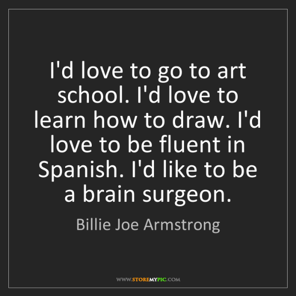 Billie Joe Armstrong: I'd love to go to art school. I'd love to learn how to...
