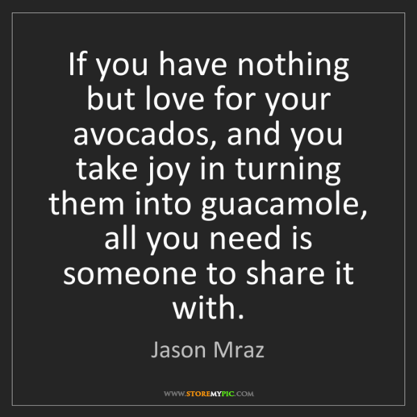 Jason Mraz: If you have nothing but love for your avocados, and you...