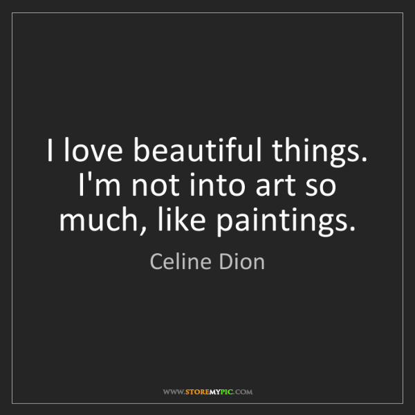 Celine Dion: I love beautiful things. I'm not into art so much, like...