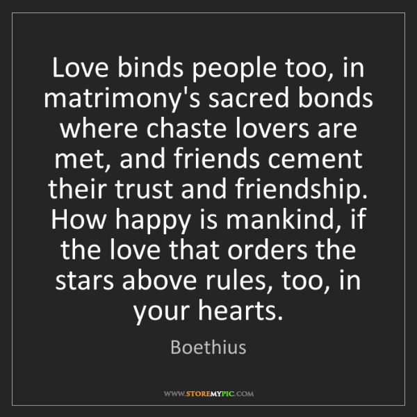 Boethius: Love binds people too, in matrimony's sacred bonds where...