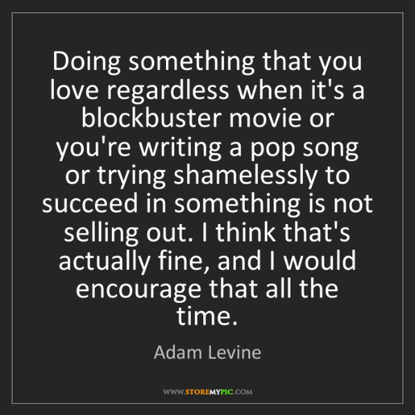 Adam Levine: Doing something that you love regardless when it's a...