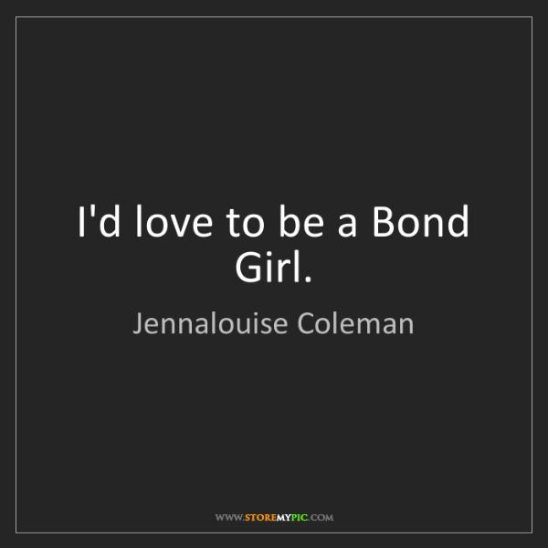 Jennalouise Coleman: I'd love to be a Bond Girl.