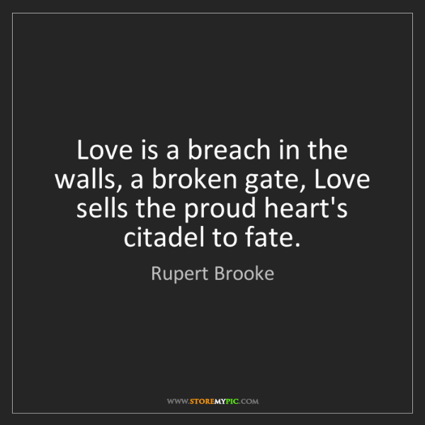 Rupert Brooke: Love is a breach in the walls, a broken gate, Love sells...
