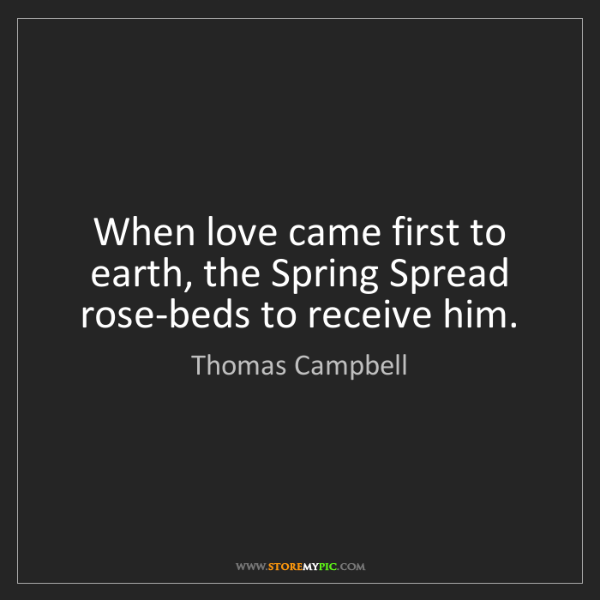 Thomas Campbell: When love came first to earth, the Spring Spread rose-beds...