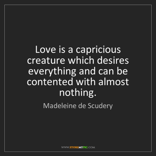 Madeleine de Scudery: Love is a capricious creature which desires everything...