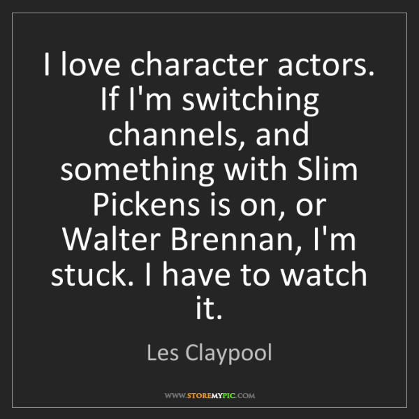 Les Claypool: I love character actors. If I'm switching channels, and...