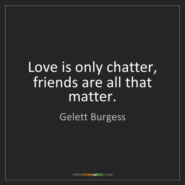 Gelett Burgess: Love is only chatter, friends are all that matter.