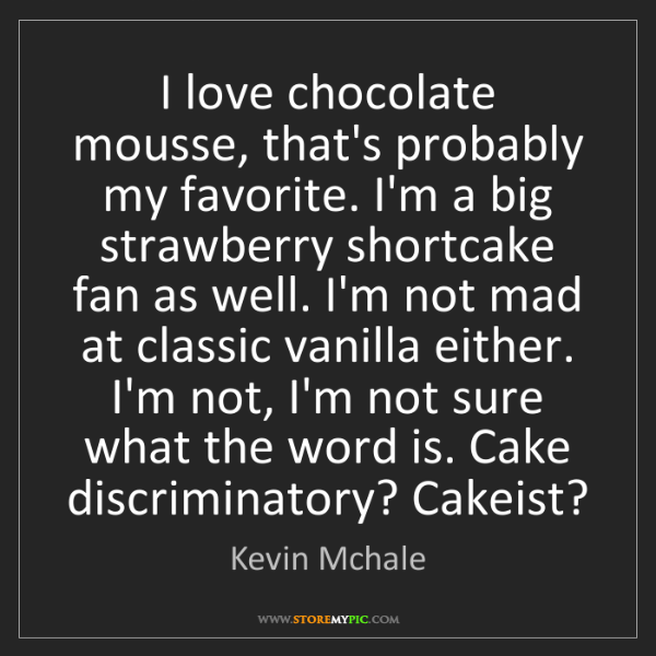 Kevin Mchale: I love chocolate mousse, that's probably my favorite....