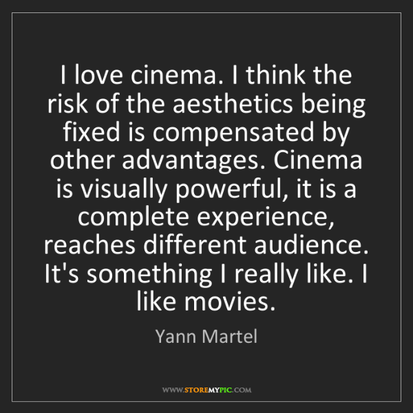 Yann Martel: I love cinema. I think the risk of the aesthetics being...