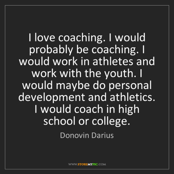 Donovin Darius: I love coaching. I would probably be coaching. I would...