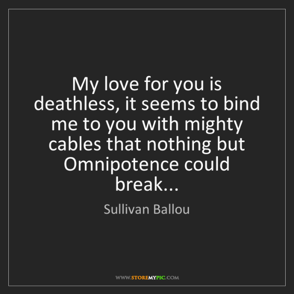 Sullivan Ballou: My love for you is deathless, it seems to bind me to...
