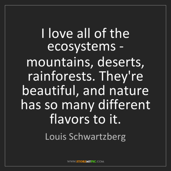 Louis Schwartzberg: I love all of the ecosystems - mountains, deserts, rainforests....