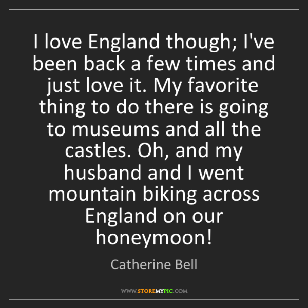 Catherine Bell: I love England though; I've been back a few times and...