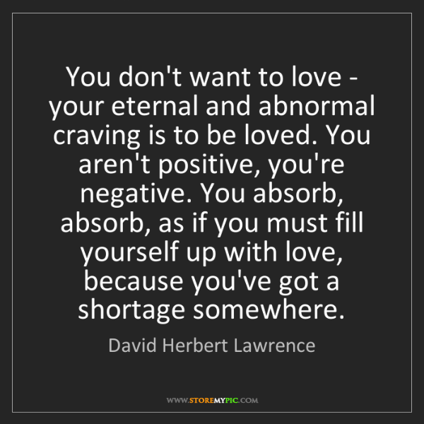 David Herbert Lawrence: You don't want to love - your eternal and abnormal craving...
