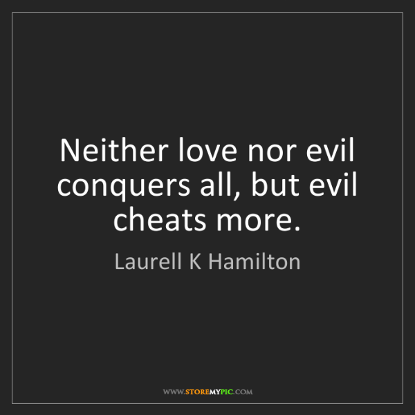 Laurell K Hamilton: Neither love nor evil conquers all, but evil cheats more.