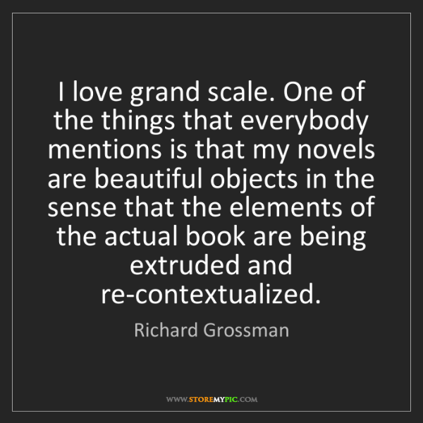 Richard Grossman: I love grand scale. One of the things that everybody...
