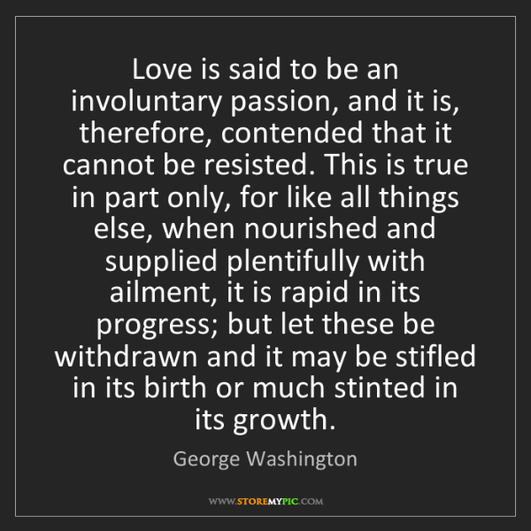 George Washington: Love is said to be an involuntary passion, and it is,...