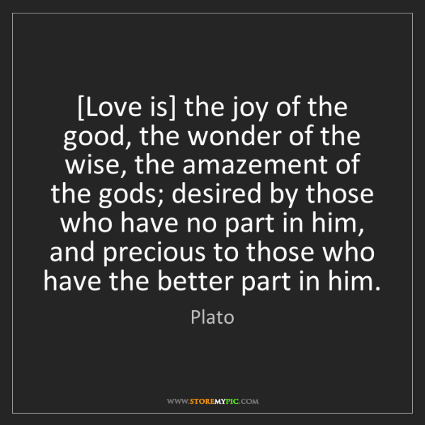 Plato: [Love is] the joy of the good, the wonder of the wise,...