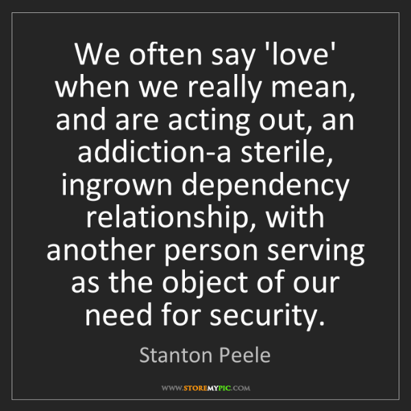 Stanton Peele: We often say 'love' when we really mean, and are acting...