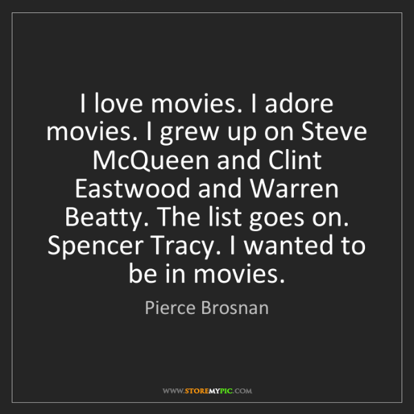 Pierce Brosnan: I love movies. I adore movies. I grew up on Steve McQueen...
