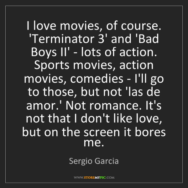 Sergio Garcia: I love movies, of course. 'Terminator 3' and 'Bad Boys...