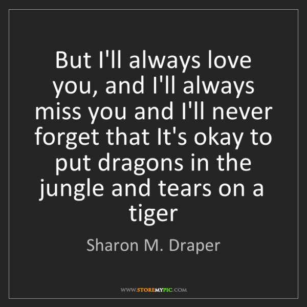 Sharon M. Draper: But I'll always love you, and I'll always miss you and...