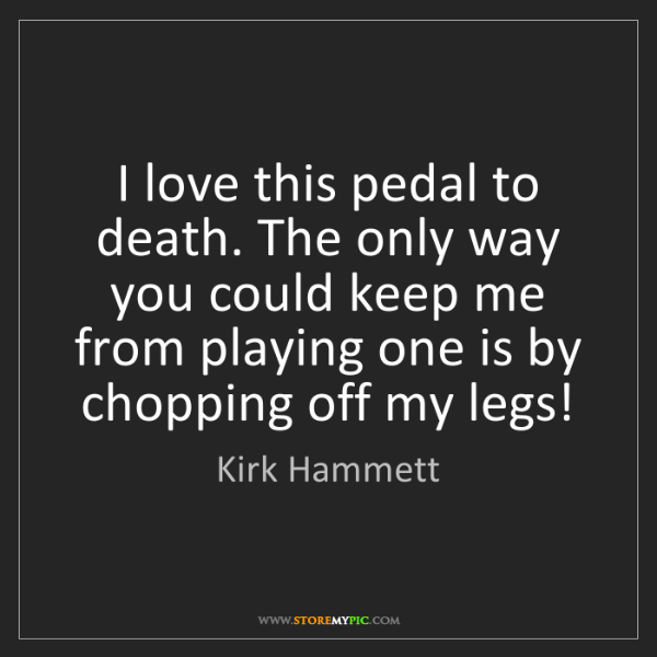 Kirk Hammett: I love this pedal to death. The only way you could keep...