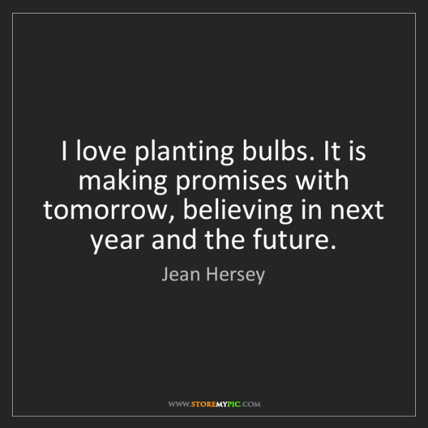 Jean Hersey: I love planting bulbs. It is making promises with tomorrow,...