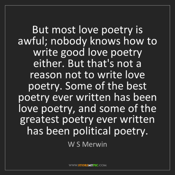 W S Merwin: But most love poetry is awful; nobody knows how to write...