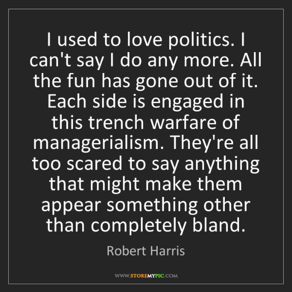 Robert Harris: I used to love politics. I can't say I do any more. All...