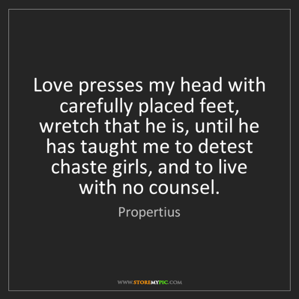 Propertius: Love presses my head with carefully placed feet, wretch...