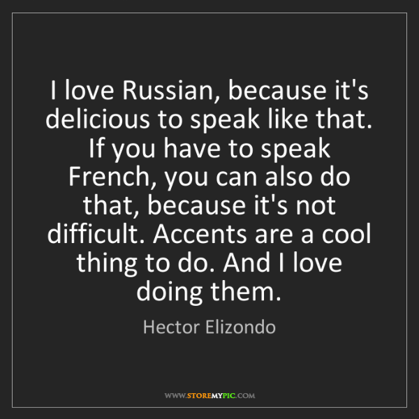 Hector Elizondo: I love Russian, because it's delicious to speak like...