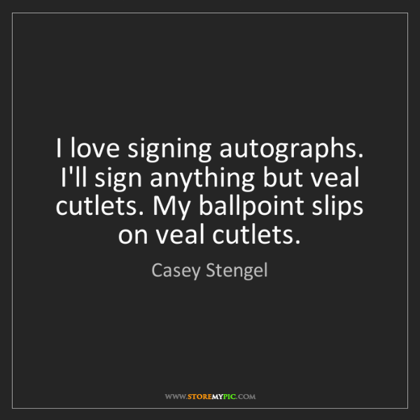 Casey Stengel: I love signing autographs. I'll sign anything but veal...