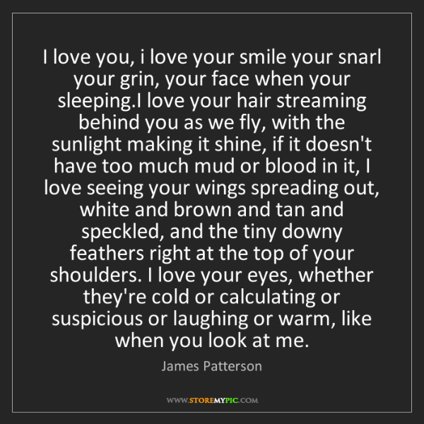 James Patterson: I love you, i love your smile your snarl your grin, your...